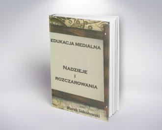 Edukacja medialna. Nadzieje i rozczarowania pod redakcją Marka Sokołowskiego