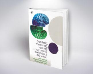 Coaching, mentoring, tutoring - wyzwania dla edukacji XXI wieku, pod redakcją Jolanty Nowosielskiej i Doroty Bartnickiej